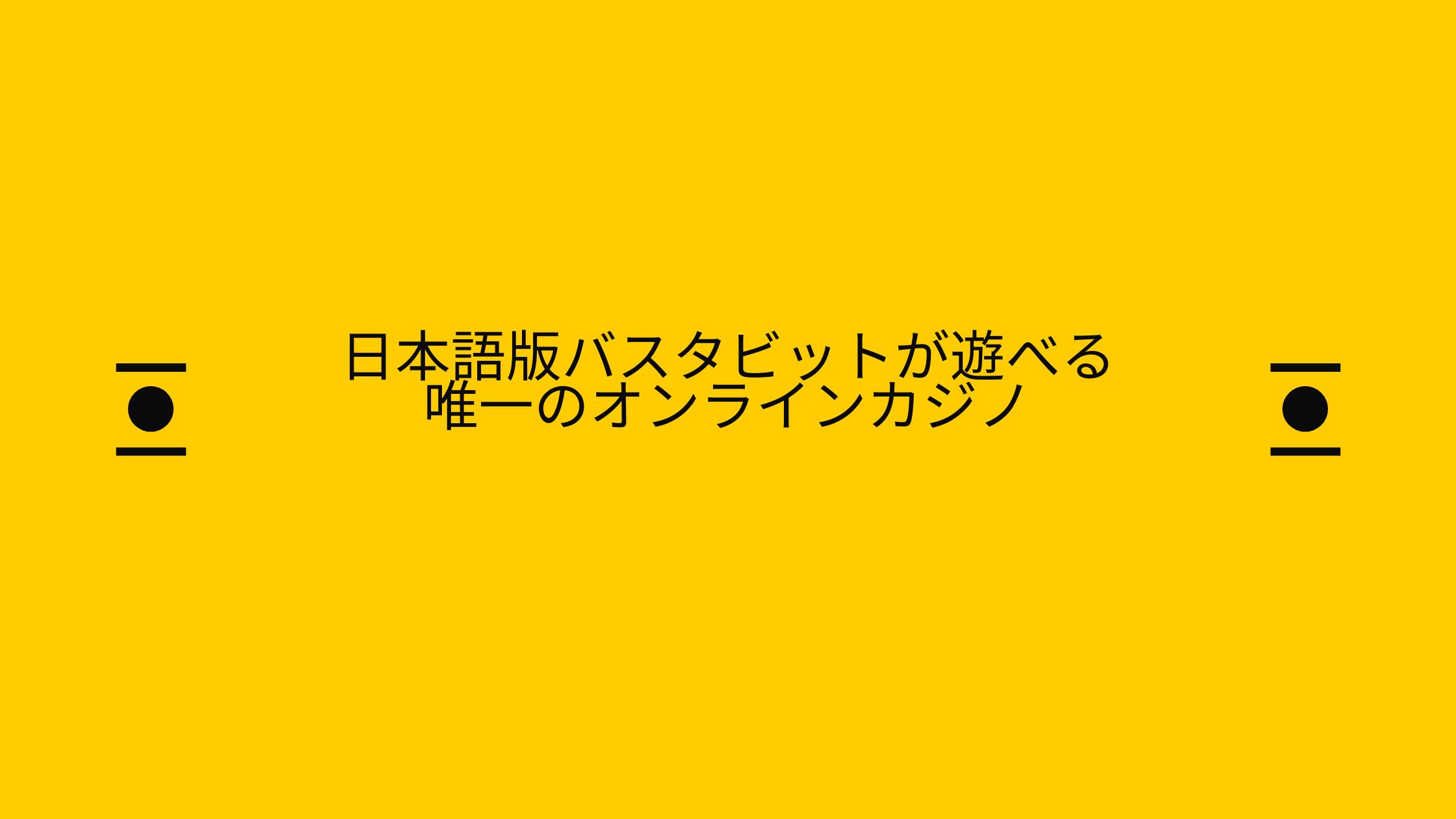 日本語版バスタビットが遊べる 唯一のオンラインカジノ